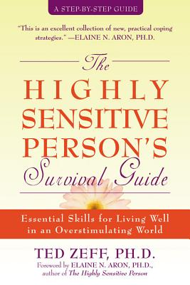 The Highly Sensitive Person's Survival Guide  Essential Skills for Living Well in an Overstimulating World, Zeff PhD, Ted &  Elaine Aron PhD