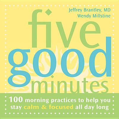 Five Good Minutes: 100 Morning Practices To Help You Stay Calm & Focused All Day Long, JEFFREY, M.D. BRANTLEY, Wendy Millstine, Wendy-O Matik