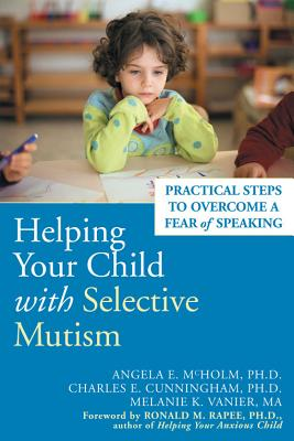 Helping Your Child with Selective Mutism: Practical Steps to Overcome a Fear of Speaking, Angela E. McHolm and Charles E. Cunningham and Melanie K. Vanier