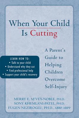 When Your Child is Cutting: A Parent's Guide to Helping Children Overcome Self-Injury, Khemlani-Patel PhD, Sony; McVey-Noble PhD, Merry; Neziroglu PhD  ABBP  ABPP, Fugen