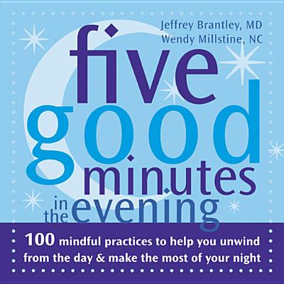 Five Good Minutes in the Evening: 100 Mindful Practices to Help You Unwind from the Day and Make the Most of Your Night (The Five Good Minutes Series), Brantley MD  DFAPA, Jeffrey; Millstine, Wendy