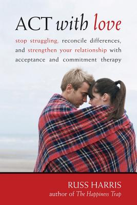 Image for ACT with Love: Stop Struggling, Reconcile Differences, and Strengthen Your Relationship with Acceptance and Commitment Therapy