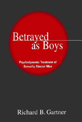 Betrayed as Boys  Psychodynamic Treatment of Sexually Abused Men, PhD, PhD Richard B. Gartner & Richard B. Gartner