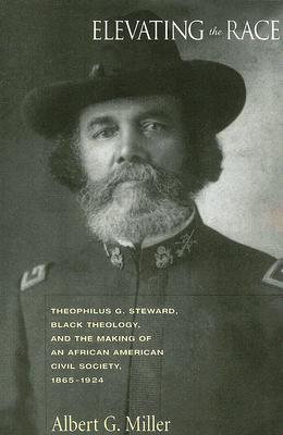 Image for Elevating the Race: Theophilus G. Steward, Black Theology, And the Making of an African American Civil Society, 1865-1924