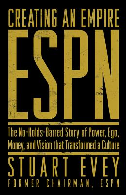 Creating an Empire: ESPN - The No-Holds-Barred Story of Power, Ego, Money, and Vision That Transformed a Culture, Evey, Stuart