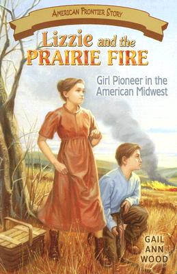 Lizzie And the Prairie Fire: Girl Pioneer in the American Midwest (American Frontier Story) (American Frontier Story), Gail Wood