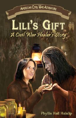 Lili's Gift: A Civil War Healer's Story (American Civil War Adventure), Phyllis Hall Haislip