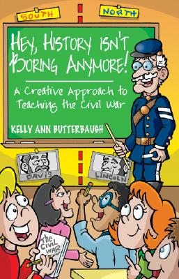 Hey, History Isn?t Boring Anymore!: A Creative Approach to Teaching the Civil War, Kelly Ann Butterbaugh