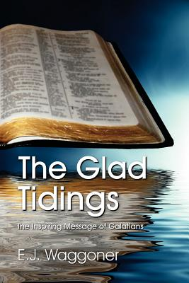 The Glad Tidings : The Inspiring Message of Galatians, Waggoner, E. J.