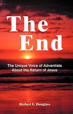 The End: The Unique Voice of Adventists About the Return of Jesus, Douglass, Herbert E.