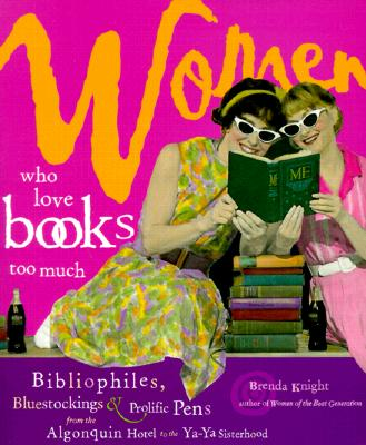 Image for Women Who Love Books Too Much: Bibliophiles, Bluestockings & Prolific Pens from the Algonquin Hotel to the YA-YA Sisterhood