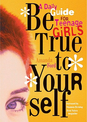 Be True to Yourself : A Daily Guide for Teenage Girls, AMANDA FORD, SHANNON BERNING