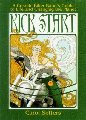 Kick Start : A Cosmic Biker Babes Guide To Life And Changing the Planet, Setters,Caroly