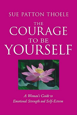 The Courage to Be Yourself: A Woman's Guide to Emotional Strength and Self-Esteem, Sue Patton Thoele