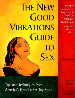 The New Good Vibrations Guide to Sex: Tips and Techniques from America's Favorite Sex Toy Store, 2nd Edition, Cathy Winks; Anne Semans