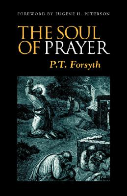 The Soul of Prayer, P. FORSYTH, EUGENE H. PETERSON, P.T. FORSYTH
