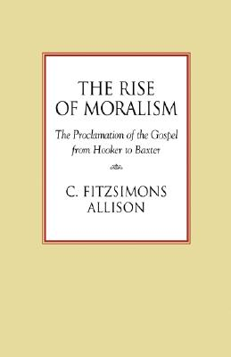 The Rise of Moralism: The Proclamation of the Gospel from Hooker to Baxter, C. FitzSimons Allison
