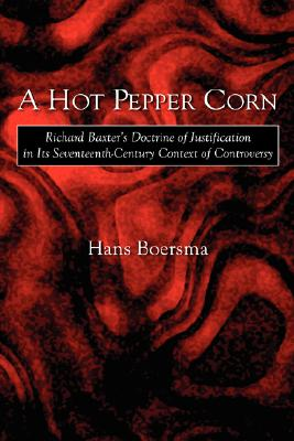 Image for A Hot Pepper Corn: Richard Baxter's Doctrine of Justification in Its Seventeenth-Century Context of Controversy