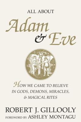 Image for All About Adam & Eve : How We Came to Believe in Gods, Demons, Miracles, & Magical Rites