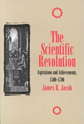 The Scientific Revolution : Aspirations and Achievements, 1500-1700 (The Control of Nature Series), Jacob, James R.