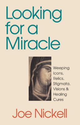 Looking for a Miracle: Weeping Icons, Relics, Stigmata, Visions & Healing Cures, Nickell, Joe