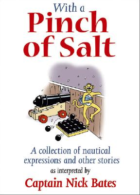 With a Pinch of Salt : A Collection of Nautical Expressions and Other Stories, Captain Nick Bates