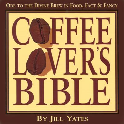 Coffee Lovers' Bible: Ode to the Divine Brew in Fact, Food & Fancy, Yates, Jill