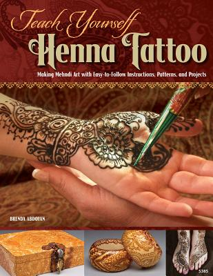 Teach Yourself Henna Tattoo: Making Mehndi Art with Easy-to-Follow Instructions, Patterns, and Projects, Abdoyan, Brenda