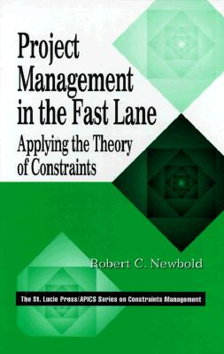 Project Management in the Fast Lane: Applying the Theory of Constraints (The CRC Press Series on Constraints Management), Newbold, Robert C.