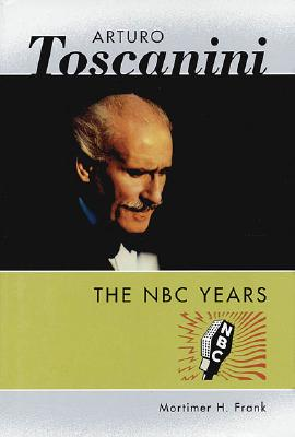 Arturo Toscanini: The NBC Years (Amadeus), Mortimer H. Frank