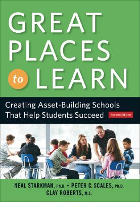 Great Places to Learn: Creating Asset-Building Schools that Help Students Succeed 2nd Edition, Neal Starkman PhD (Author), Clay Roberts MS (Author), Peter C. Scales PhD (Author)