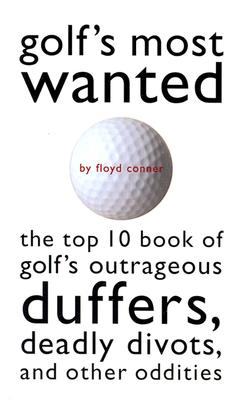 Golf's Most Wanted: The Top 10 Book of the Great Game's Outrageous Duffers, Deadly Divots, and Other Oddities, Conner, Floyd