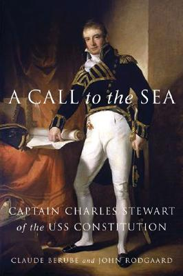 A Call to the Sea : Captain Charles Stewart of the USS Constitution, Berube, Claude; Rodgaard, John