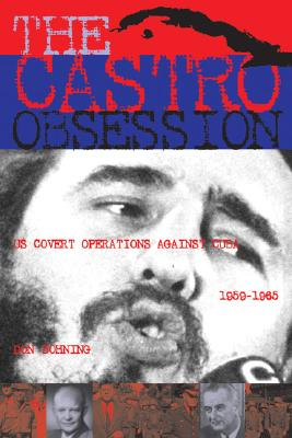 The Castro Obsession: U.S. Covert Operations Against Cuba, 1959-1965, Bohning, Don