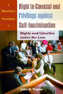 Right to Counsel and Privilege against Self-Incrimination: Rights and Liberties under the Law (America's Freedoms), <p>Taylor</p>, <p>John</p> <p>B.</p>