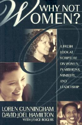 Why Not Women : A Biblical Study of Women in Missions, Ministry, and Leadership, Loren Cunningham; David Joel Hamilton; Janice Rogers