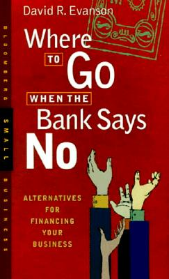 Image for Where to Go When the Bank Says No: Alternatives for Financing Your Business