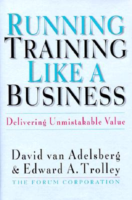 Running Training Like a Business: Delivering Unmistakable Value, Van Adelsberg, David; Trolley, Edward A