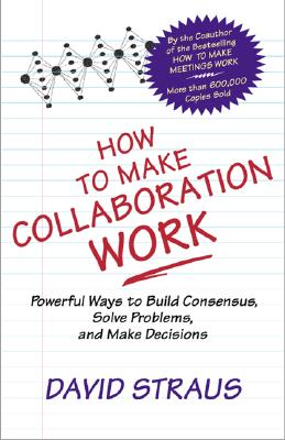 Image for How to Make Collaboration Work : Powerful Ways to Build Consensus, Solve Problems, and Make Decisions