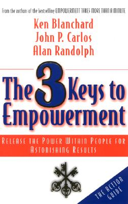 The 3 Keys to Empowerment: Release the Power Within People for Astonishing Results, Ken Blanchard, John P Carlos, Alan Randolph