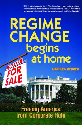 Regime Change Begins at Home: Freeing America from Corporate Rule, Derber, Charles