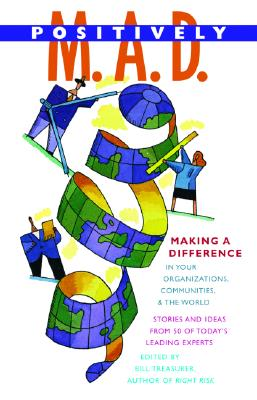 Positively M.A.D.: Making A Difference In Your Organizations, Communities, & The World, Treasurer, Bill [editor]
