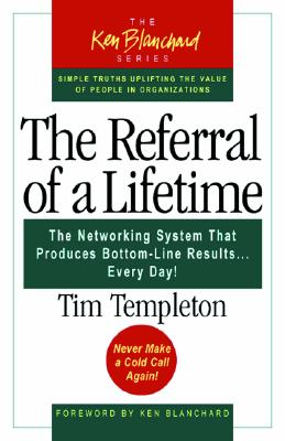The Referral of a Lifetime: The Networking System That Produces Bottom-Line Results Every Day (The Ken Blanchard Series), Templeton, Tim