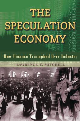 The Speculation Economy: How Finance Triumphed Over Industry, Mitchell, Lawrence E
