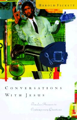 Conversations With Jesus: Unexpected Answers to Contemporary Questions, Harold Fickett