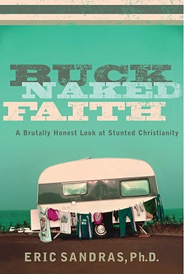 Buck-Naked Faith: A Brutally Honest Look at Stunted Christianity, Eric Sandras
