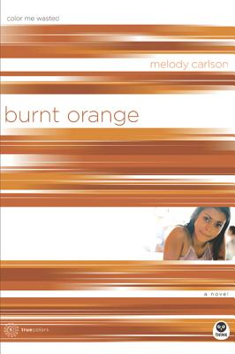 Burnt Orange: Color Me Wasted (TrueColors Series #5), Melody Carlson