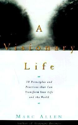 A Visionary Life: Conversations on Creating the Life You Want, Marc Allen