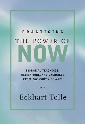 Practicing the Power of Now: Essential Teachings, Meditations, and Exercises From The Power of Now, Tolle, Eckhart