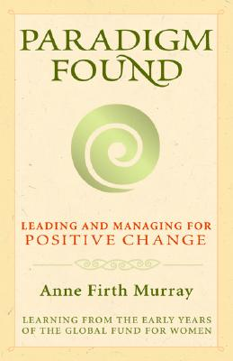 Paradigm Found: Leading and Managing for Positive Change, Murray, Anne Firth